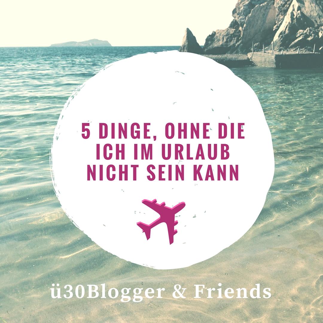 5 Dinge, ohne die ich im Urlaub nicht sein kann – ü30Blogger & Friends