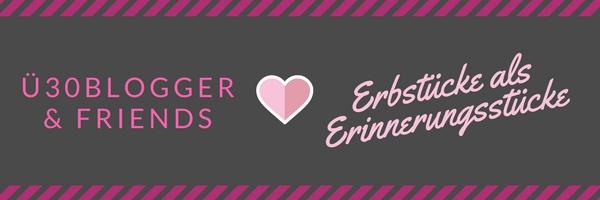 Erbstücke als Erinnerungsstücke - ü30Blogger & Friends
